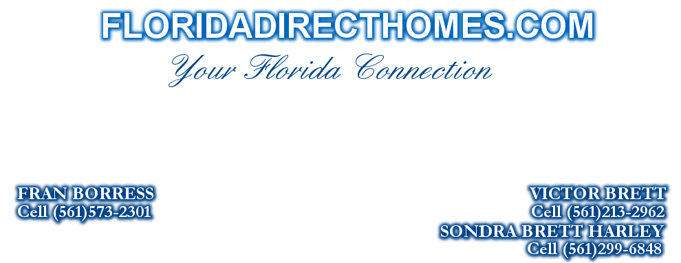 FLORIDADIRECTHOMES.COM, FRAN BORRESS                                                                              VICTOR BRETT, Cell (561)573-2301                                                                               Cell (561)213-2962, SONDRA BRETT HARLEY, Cell (561)299-6848, Your Florida Connection